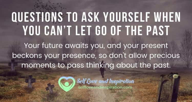 Questions To Ask Yourself When You Can't Let Go Of The Past